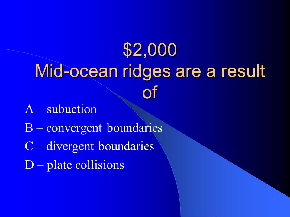 $2,000 Mid-ocean ridges are a result of