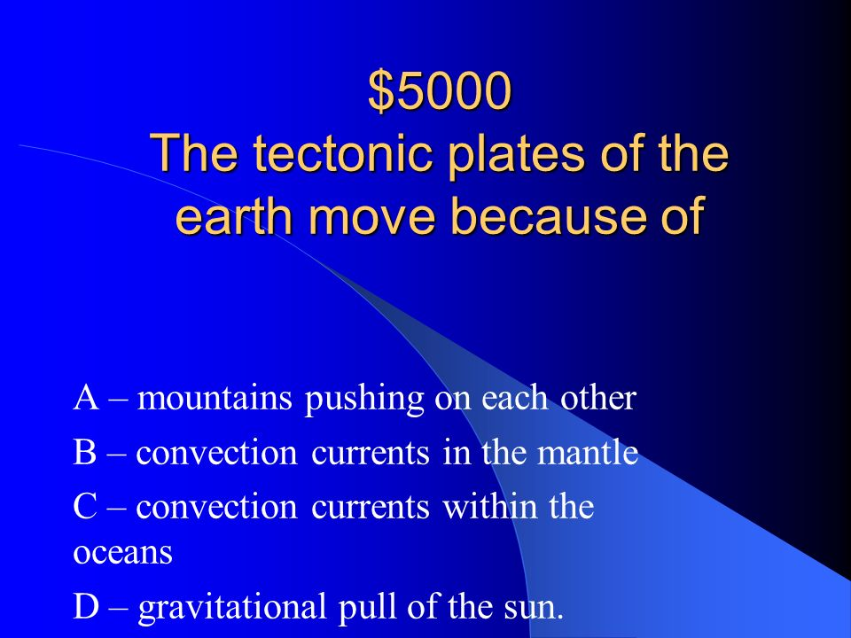 $5000 The tectonic plates of the earth move because of
