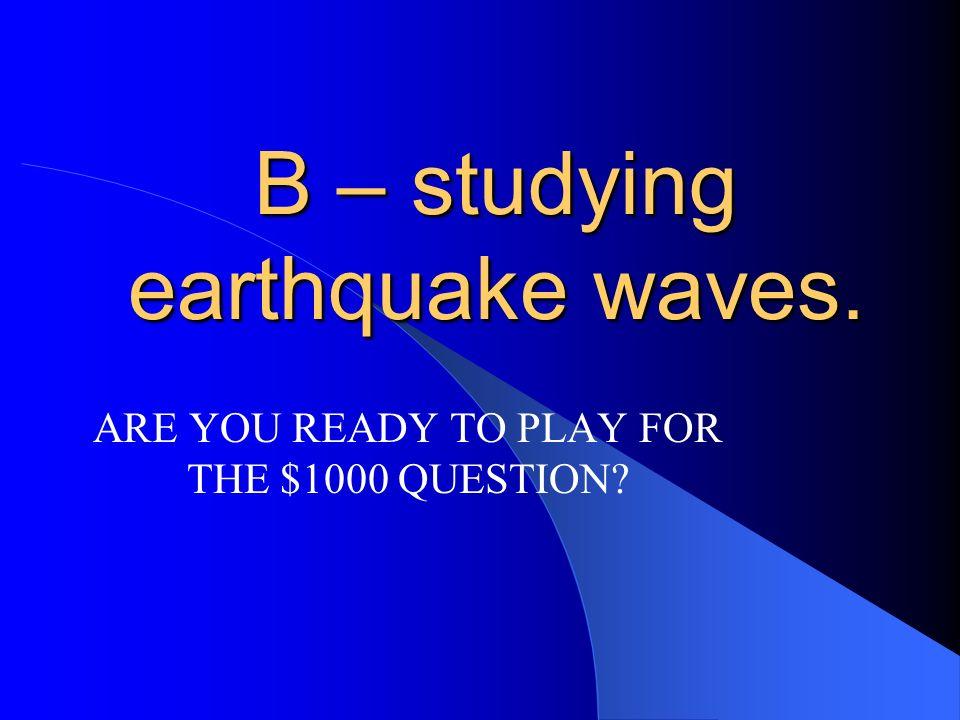B – studying earthquake waves.