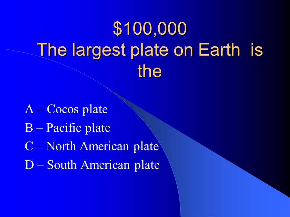 $100,000 The largest plate on Earth is the