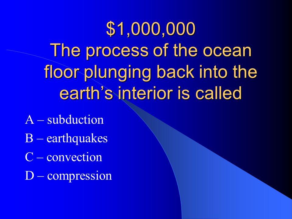 A – subduction B – earthquakes C – convection D – compression