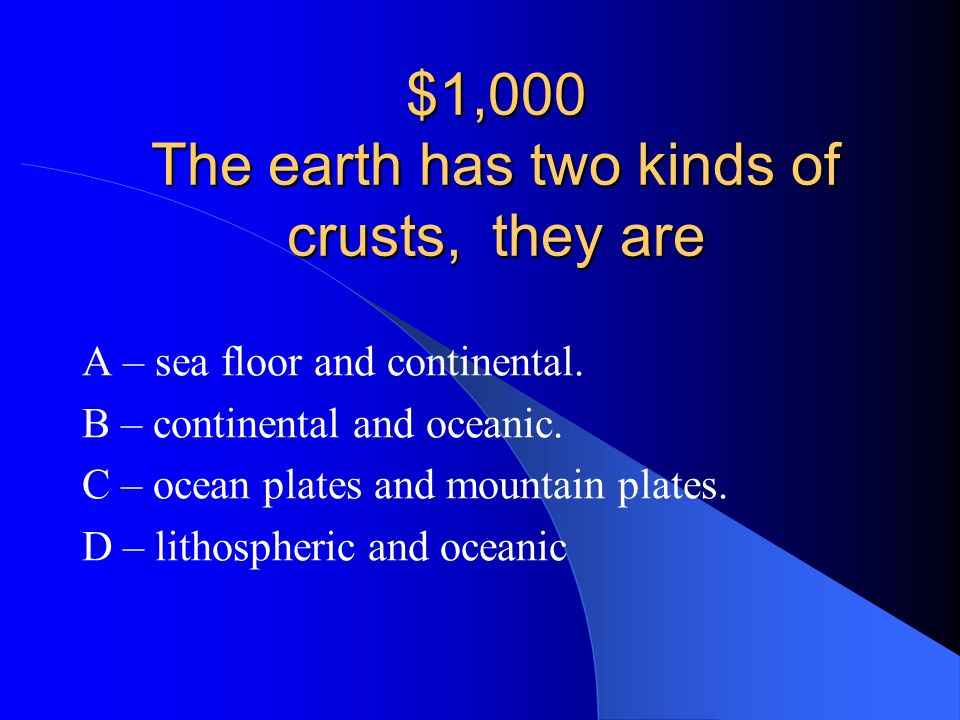 $1,000 The earth has two kinds of crusts, they are