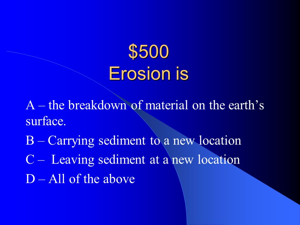 $500 Erosion is A – the breakdown of material on the earth's surface.
