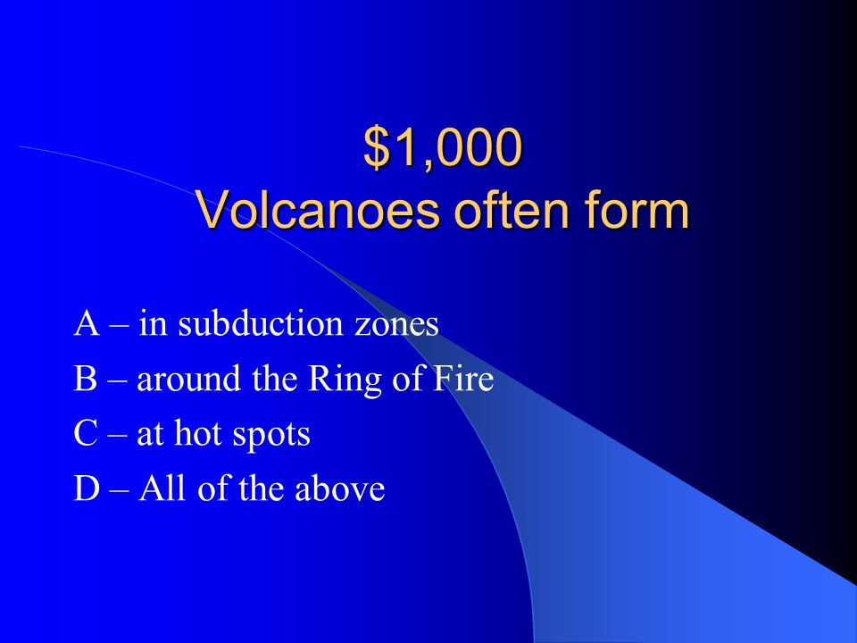 $1,000 Volcanoes often form A – in subduction zones
