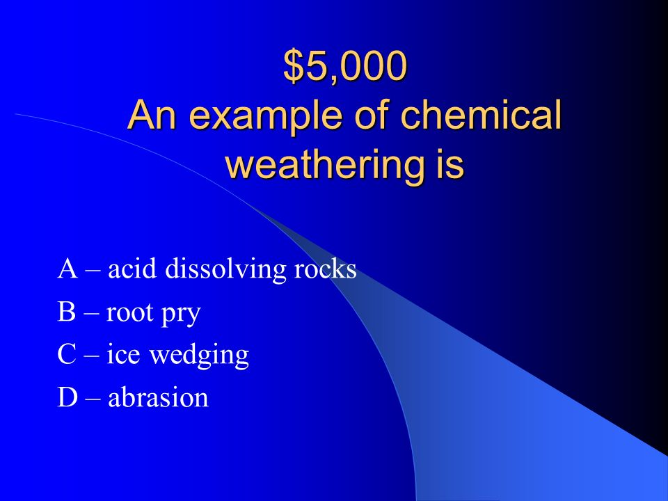 $5,000 An example of chemical weathering is