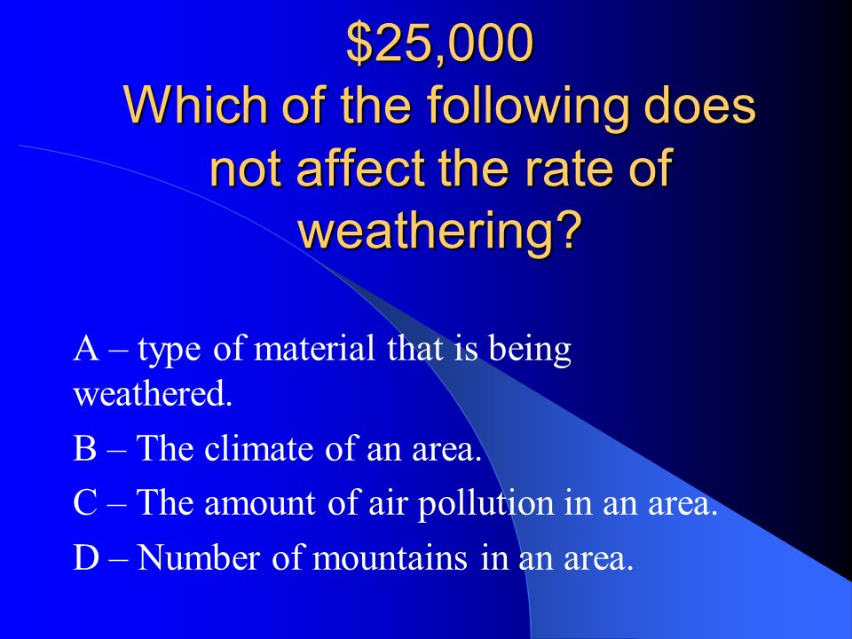 $25,000 Which of the following does not affect the rate of weathering