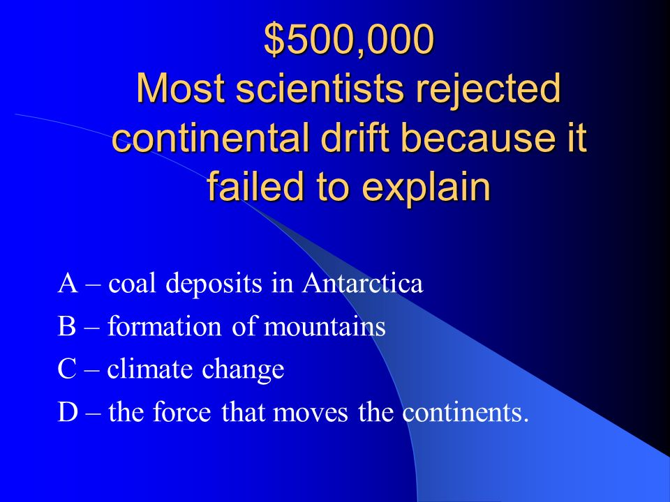 $500,000 Most scientists rejected continental drift because it failed to explain