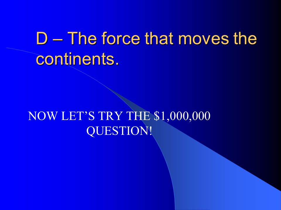 D – The force that moves the continents.