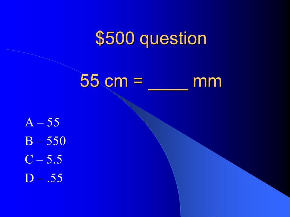 $500 question 55 cm = ____ mm A – 55 B – 550 C – 5.5 D – .55