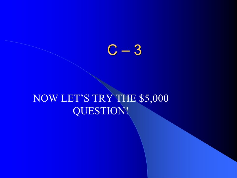 NOW LET'S TRY THE $5,000 QUESTION!