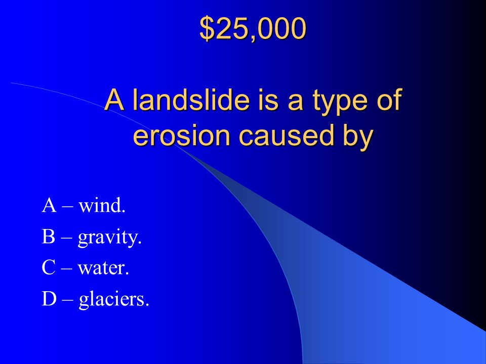 $25,000 A landslide is a type of erosion caused by