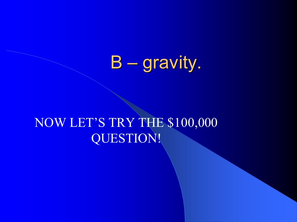 NOW LET'S TRY THE $100,000 QUESTION!