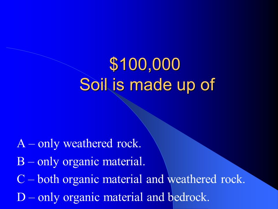 $100,000 Soil is made up of A – only weathered rock.