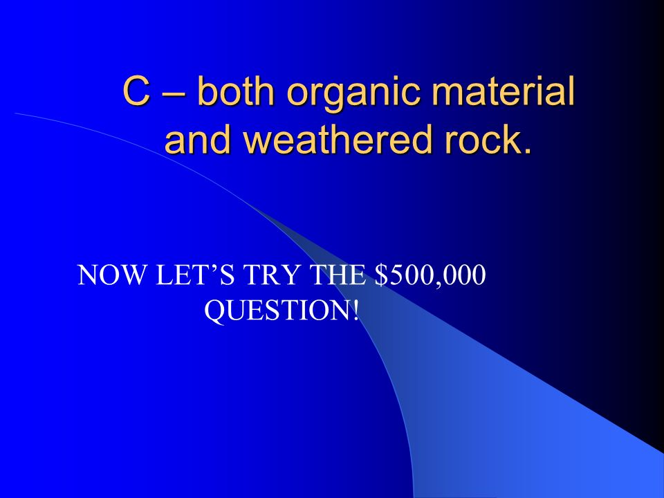 C – both organic material and weathered rock.