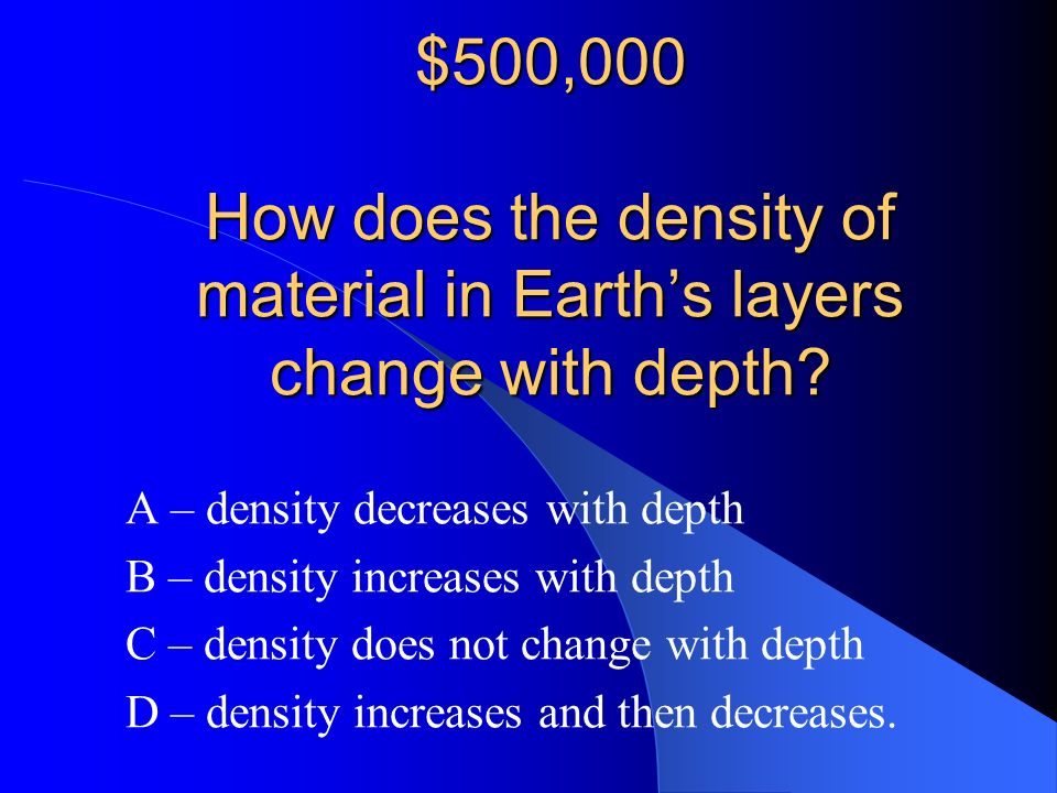 $500,000 How does the density of material in Earth's layers change with depth