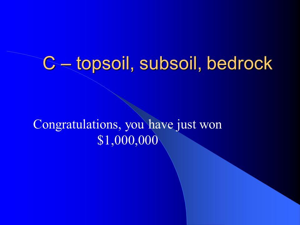 C – topsoil, subsoil, bedrock