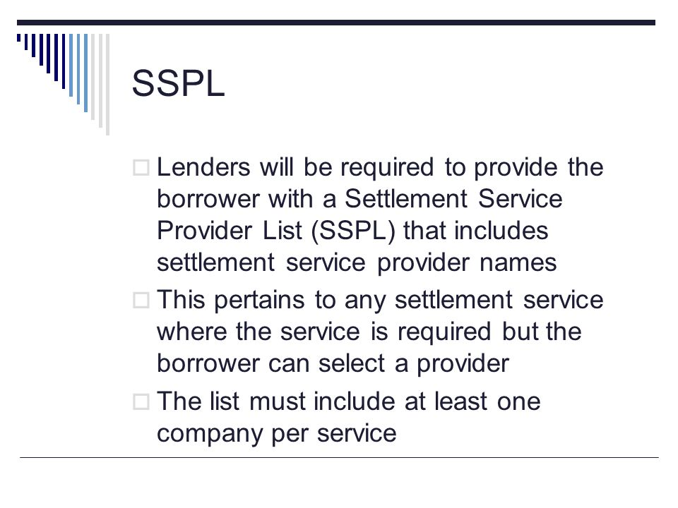 SSPL Lenders will be required to provide the borrower with a Settlement Service Provider List (SSPL) that includes settlement service provider names.