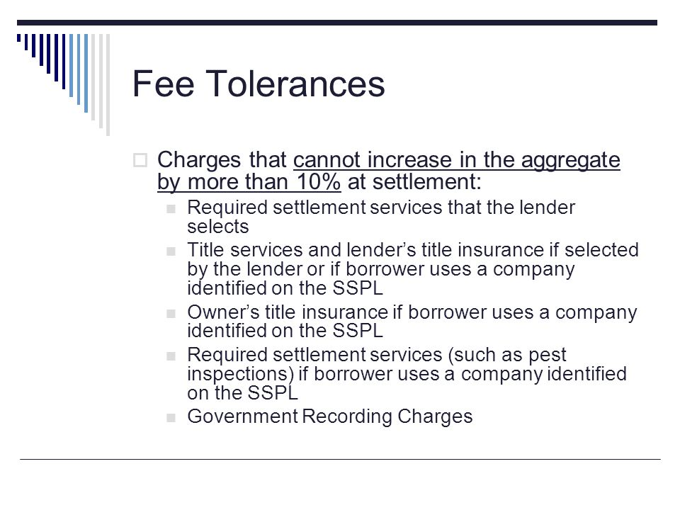 Fee Tolerances Charges that cannot increase in the aggregate by more than 10% at settlement: Required settlement services that the lender selects.