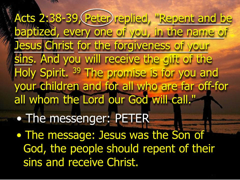 Acts 2:38-39, Peter replied, Repent and be baptized, every one of you, in the name of Jesus Christ for the forgiveness of your sins. And you will receive the gift of the Holy Spirit. 39 The promise is for you and your children and for all who are far off-for all whom the Lord our God will call.