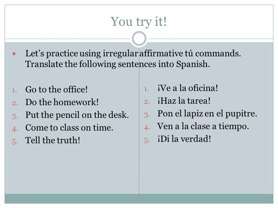 You try it! Let's practice using irregular affirmative tú commands. Translate the following sentences into Spanish.