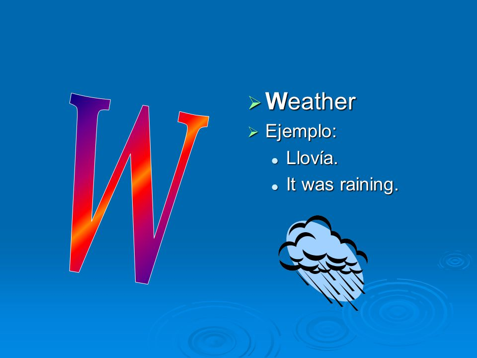 Weather Ejemplo: Llovía. It was raining. W