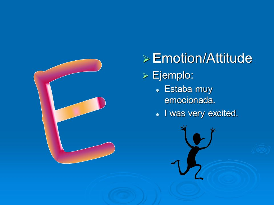 Emotion/Attitude Ejemplo: Estaba muy emocionada. I was very excited. E