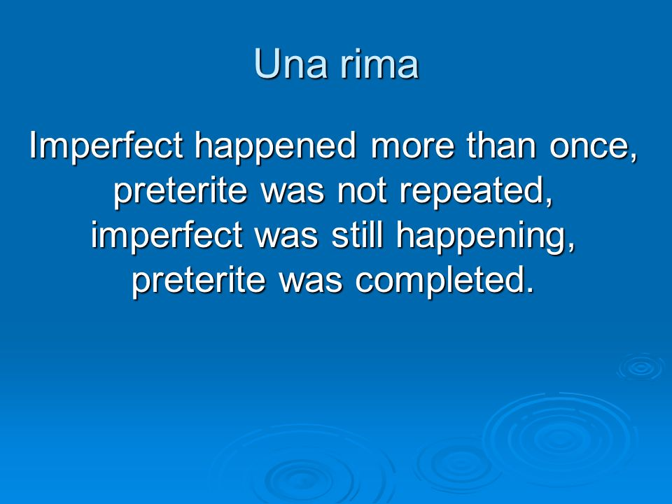 Una rima Imperfect happened more than once, preterite was not repeated, imperfect was still happening, preterite was completed.