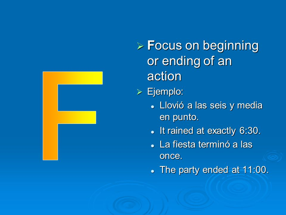 F Focus on beginning or ending of an action Ejemplo: