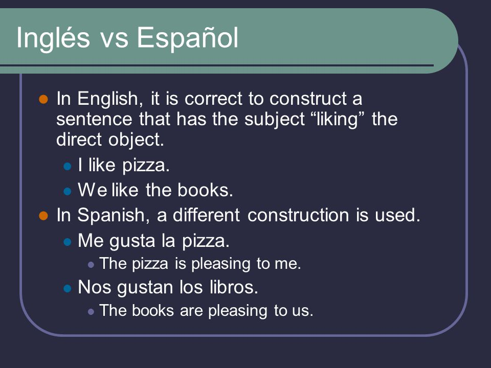 Inglés vs Español In English, it is correct to construct a sentence that has the subject liking the direct object.