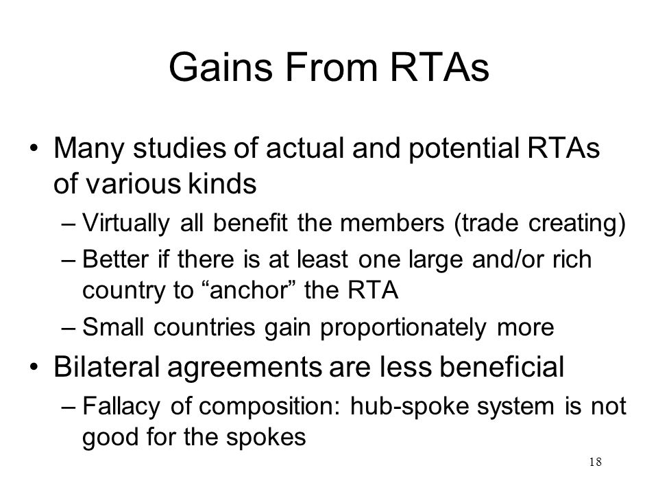 Gains From RTAs Many studies of actual and potential RTAs of various kinds. Virtually all benefit the members (trade creating)