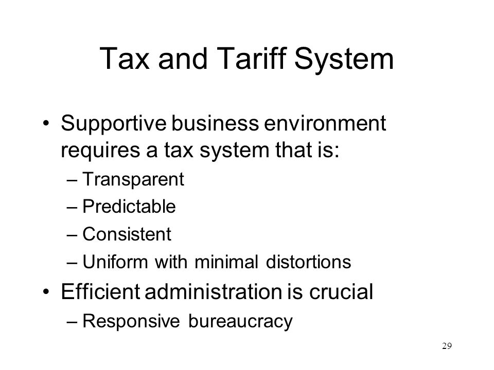 Tax and Tariff System Supportive business environment requires a tax system that is: Transparent. Predictable.