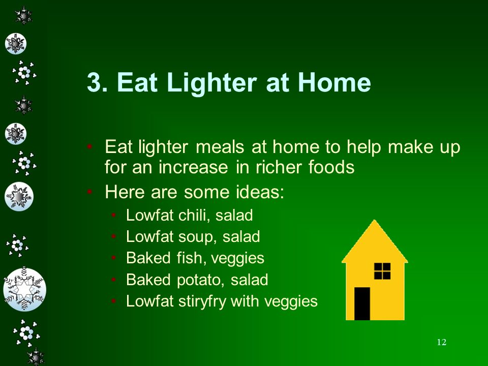 3. Eat Lighter at Home Eat lighter meals at home to help make up for an increase in richer foods. Here are some ideas: