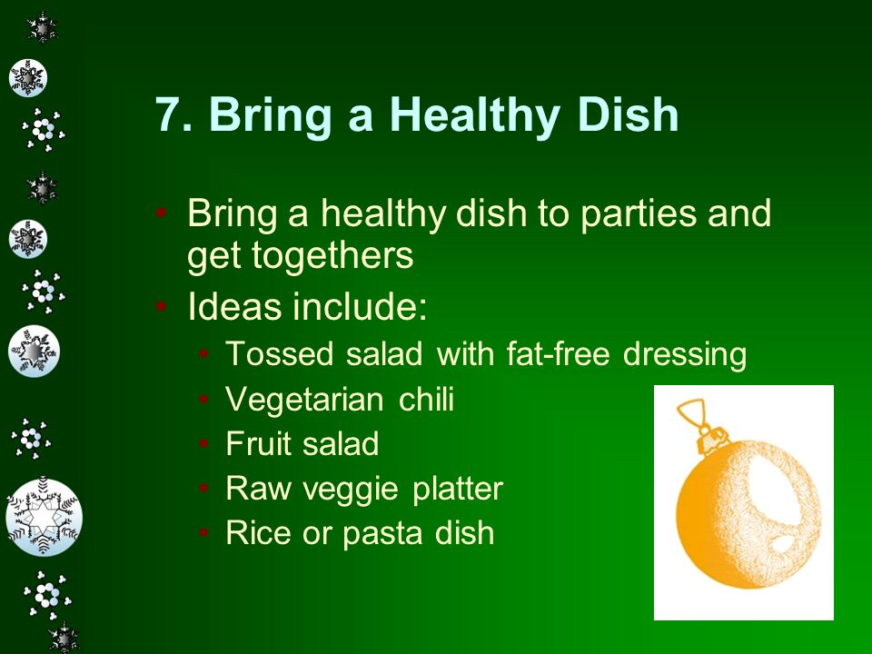 7. Bring a Healthy Dish Bring a healthy dish to parties and get togethers. Ideas include: Tossed salad with fat-free dressing.