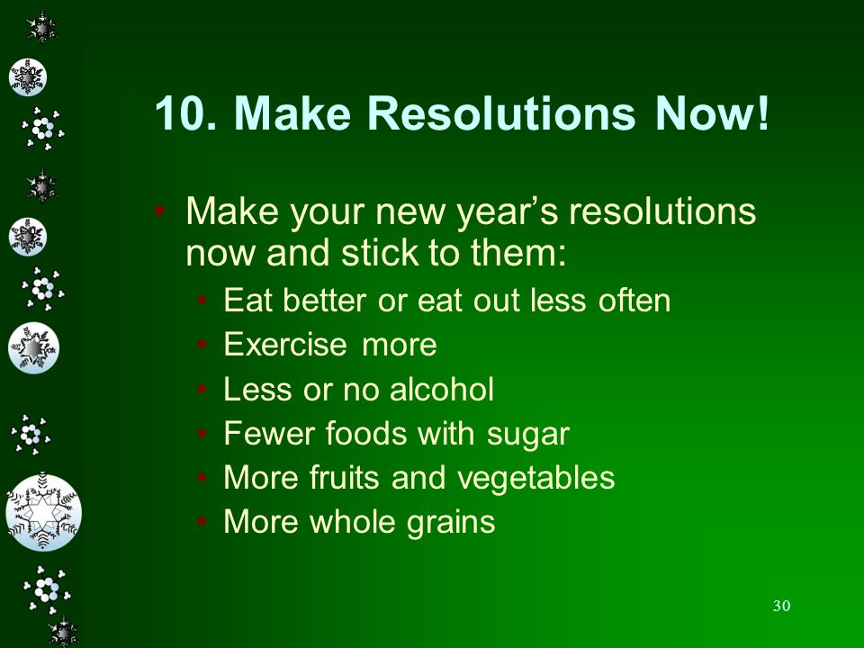 10. Make Resolutions Now! Make your new year's resolutions now and stick to them: Eat better or eat out less often.