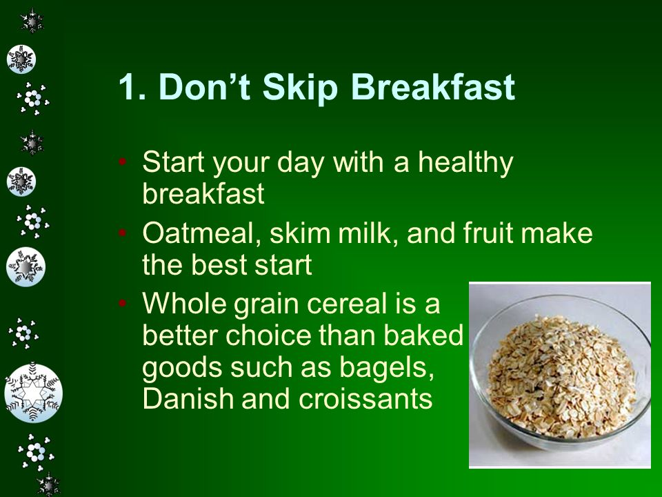 1. Don't Skip Breakfast Start your day with a healthy breakfast