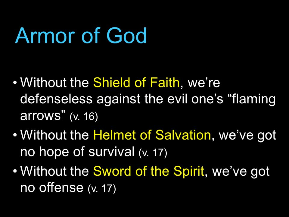 Armor of GodWithout the Shield of Faith, we're defenseless against the evil one's flaming arrows (v. 16)