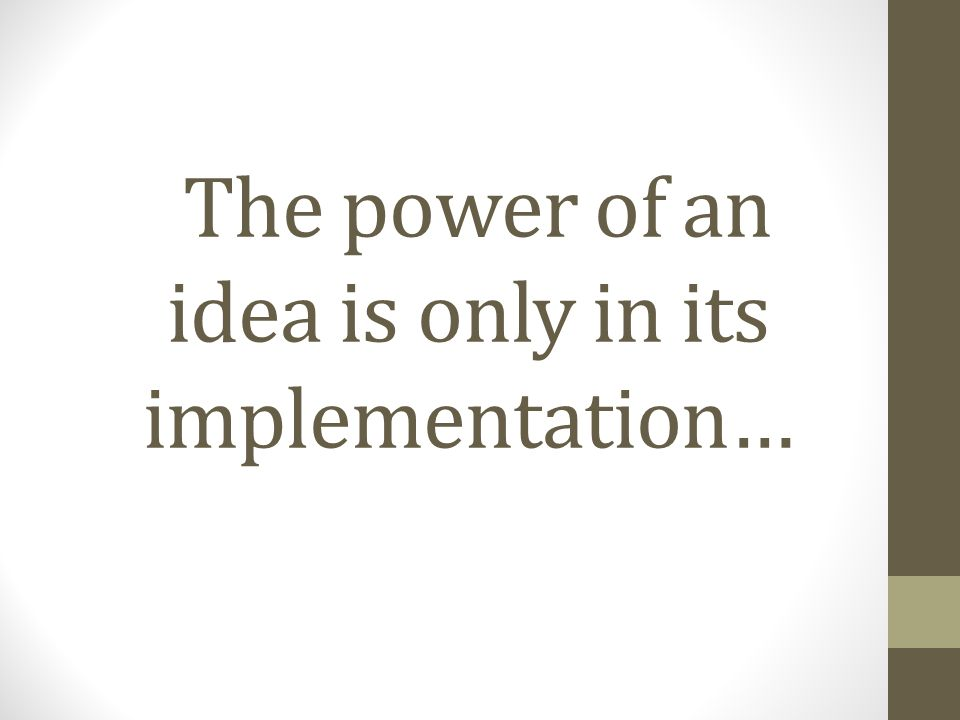 The power of an idea is only in its implementation…