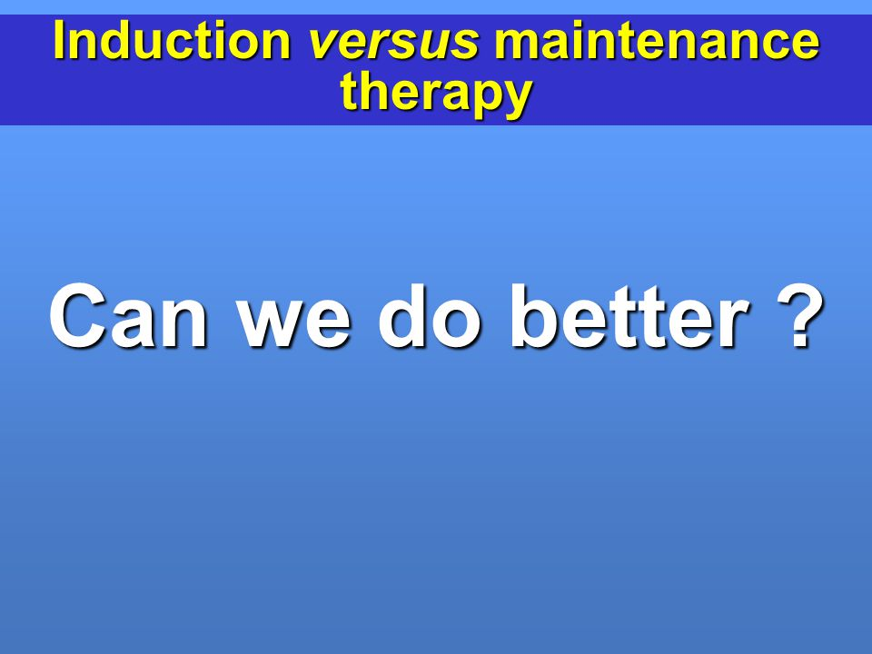 Induction versus maintenance therapy