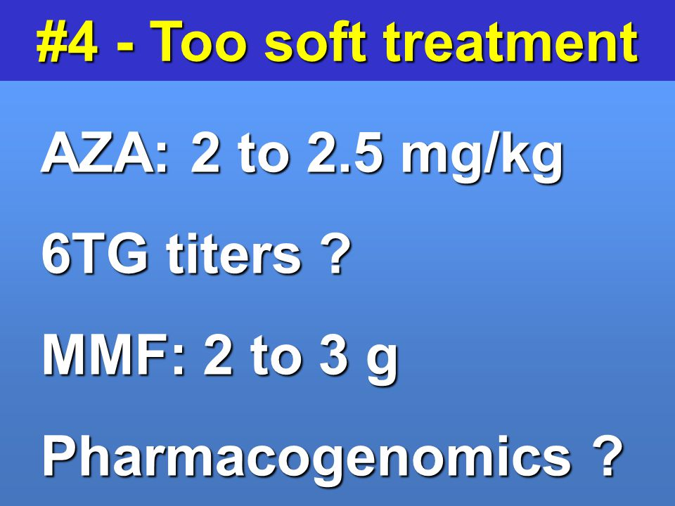 #4 - Too soft treatment AZA: 2 to 2.5 mg/kg 6TG titers MMF: 2 to 3 g Pharmacogenomics