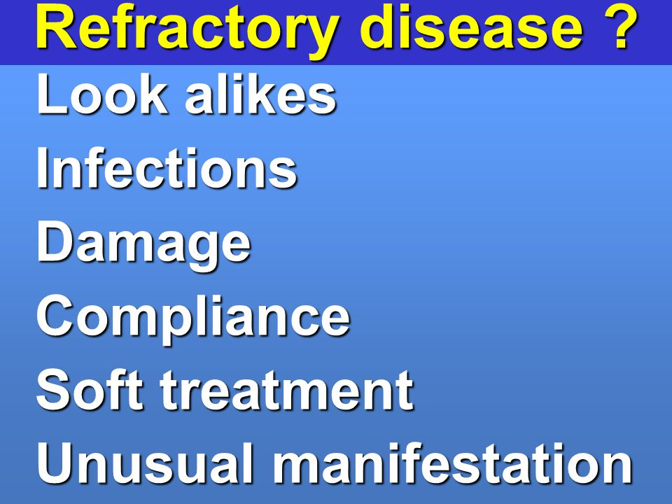 Refractory disease Look alikes Infections Damage Compliance