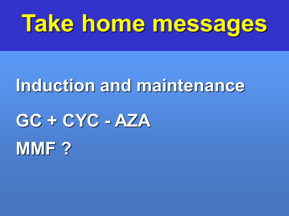 Take home messages Induction and maintenance GC + CYC - AZA MMF