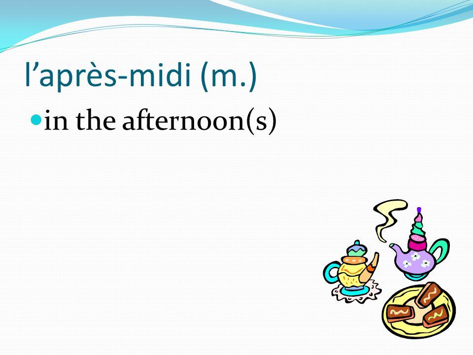 l'après-midi (m.) in the afternoon(s)