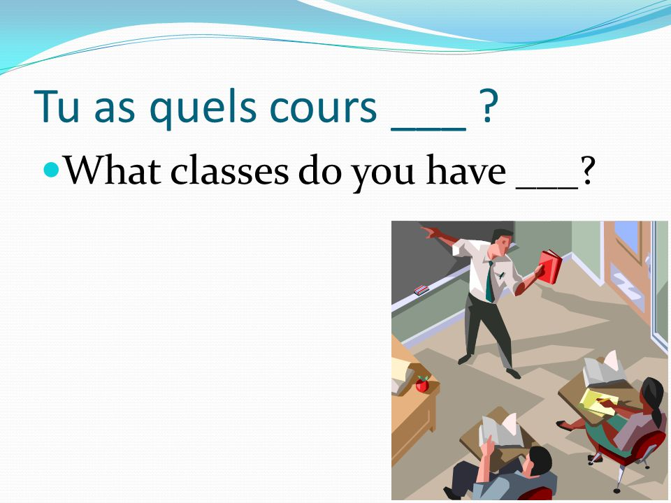 Tu as quels cours ___ What classes do you have ___