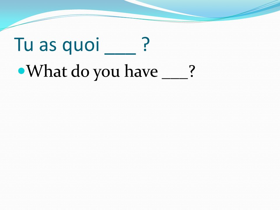 Tu as quoi ___ What do you have ___
