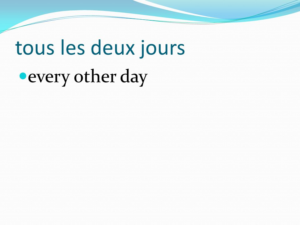 tous les deux jours every other day