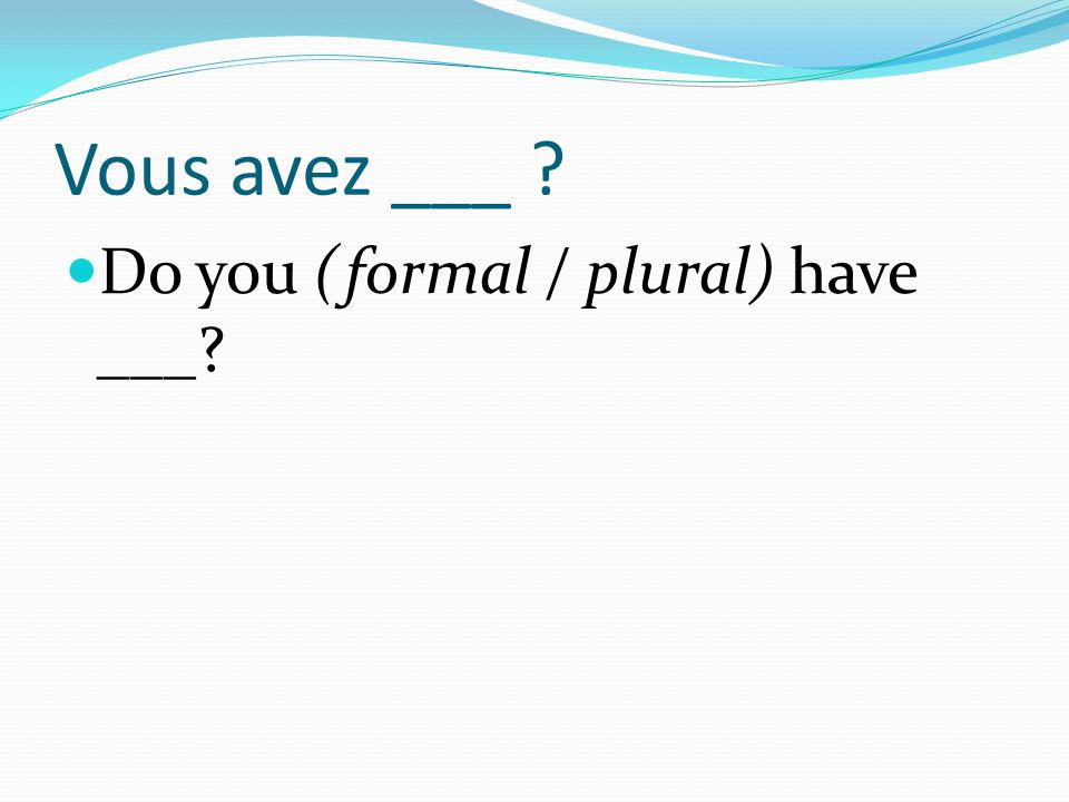 Vous avez ___ Do you (formal / plural) have ___