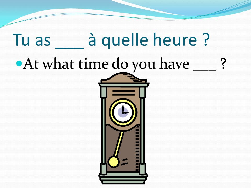 Tu as ___ à quelle heure At what time do you have ___