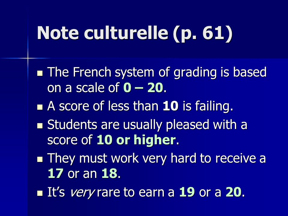 Note culturelle (p. 61) The French system of grading is based on a scale of 0 – 20. A score of less than 10 is failing.