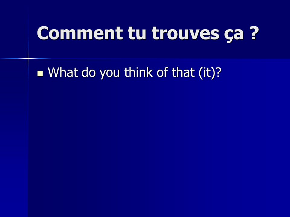 Comment tu trouves ça What do you think of that (it)