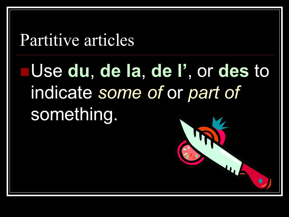 Use du, de la, de l', or des to indicate some of or part of something.